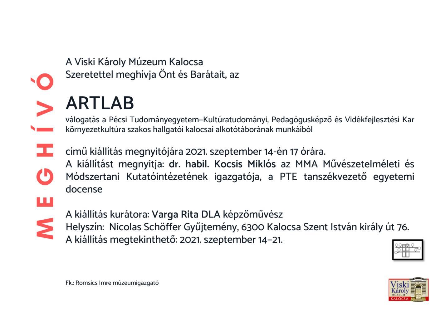 A Viski Károly Múzeum Kalocsa Szeretettel meghívja Önt és Barátait, az ARTLAB válogatás a Pécsi Tudományegyetem−Kultúratudományi, Pedagógusképző és Vidékfejlesztési Kar környezetkultúra szakos hallgatói kalocsai alkotótáborának munkáiból című kiállítás megnyitójára 2021. szeptember 14-én 17 órára.  A kiállítást megnyitja: dr. habil. Kocsis Miklós az MMA Művészetelméleti és Módszertani Kutatóintézetének igazgatója, a PTE tanszékvezető egyetemidocense A kiállítás kurátora: Varga Rita DLA képzőművész  Helyszín: Nicolas Schöffer Gyűjtemény, 6300 Kalocsa Szent István király út 76. A kiállítás megtekinthető: 2021. szeptember 14−21.