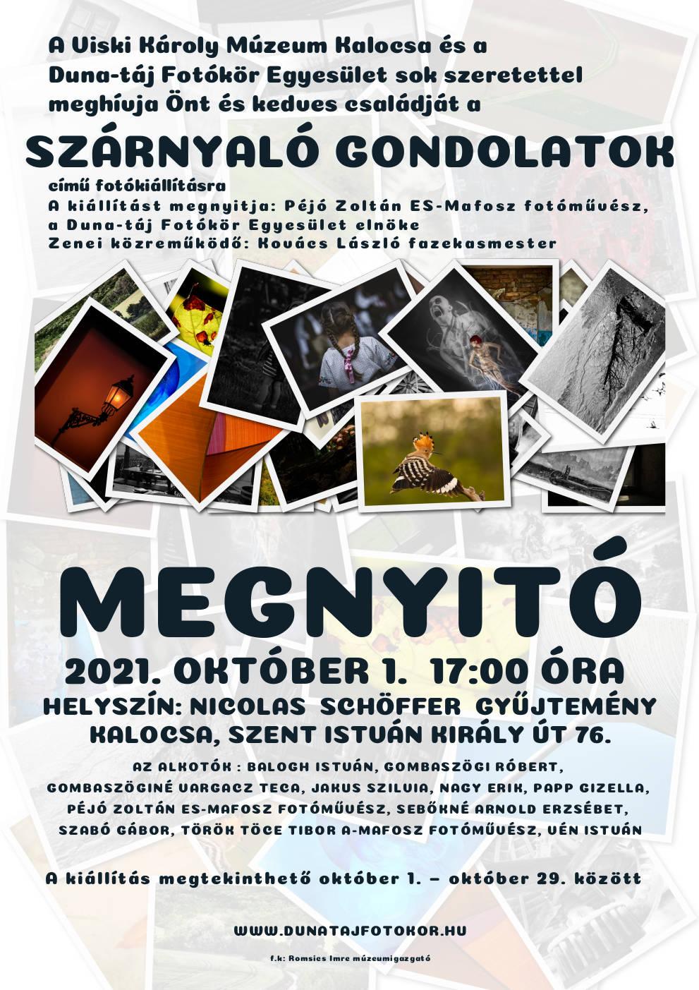 KIÁLLÍTÁS MEGHÍVÓ  Duna‒táj Fotókör/Szárnyaló gondolatok  A Nicolas Schöffer Gyűjtemény tisztelettel meghívja Önt, a Szárnyaló gondolatok című fotókiállítás megnyitójára 2021. október 1-én pénteken 17 órára.  A kiállítást megnyitja: Péjó Zoltán ES-MAFOSZ fotóművész, a Duna‒táj Fotókör Egyesület elnöke  Helyszín: 6300 Kalocsa, Szent István király út 76.